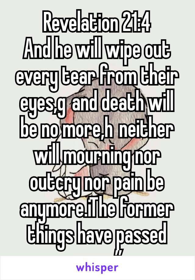 """Revelation 21:4 And he will wipe out every tear from their eyes,gand death will be no more,hneither will mourning nor outcry nor pain be anymore.iThe former things have passed away."""""""