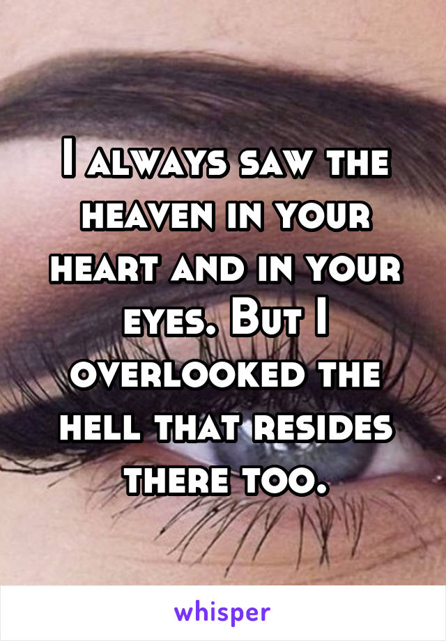 I always saw the heaven in your heart and in your eyes. But I overlooked the hell that resides there too.
