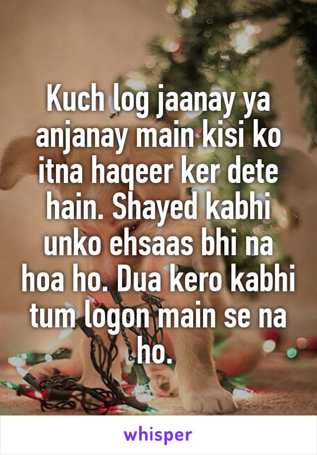 Kuch log jaanay ya anjanay main kisi ko itna haqeer ker dete hain. Shayed kabhi unko ehsaas bhi na hoa ho. Dua kero kabhi tum logon main se na ho.