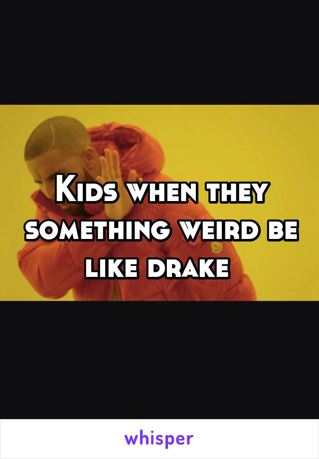 Kids when they something weird be like drake