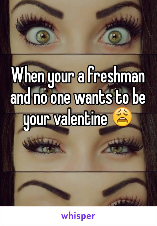 When your a freshman and no one wants to be your valentine 😩