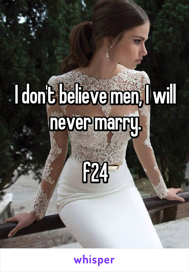 I don't believe men, I will never marry.  f24