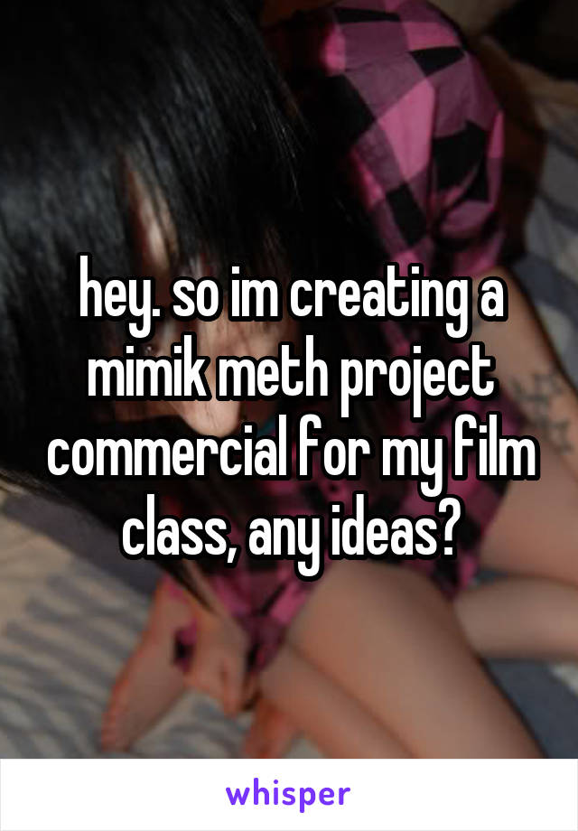 hey. so im creating a mimik meth project commercial for my film class, any ideas?