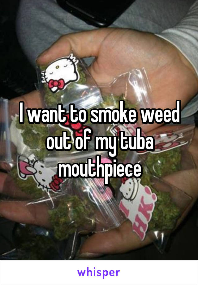 I want to smoke weed out of my tuba mouthpiece