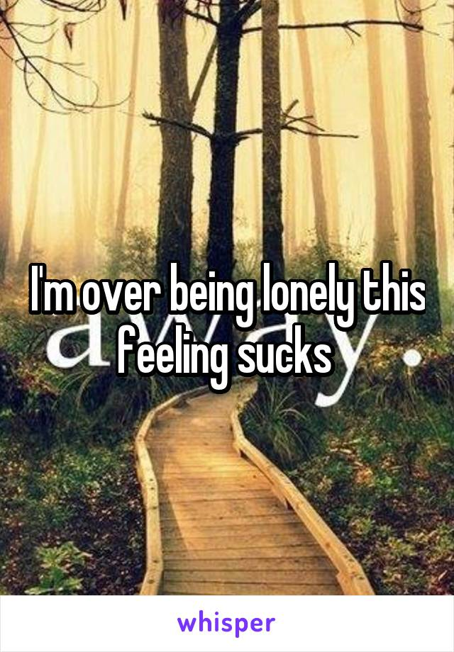 I'm over being lonely this feeling sucks
