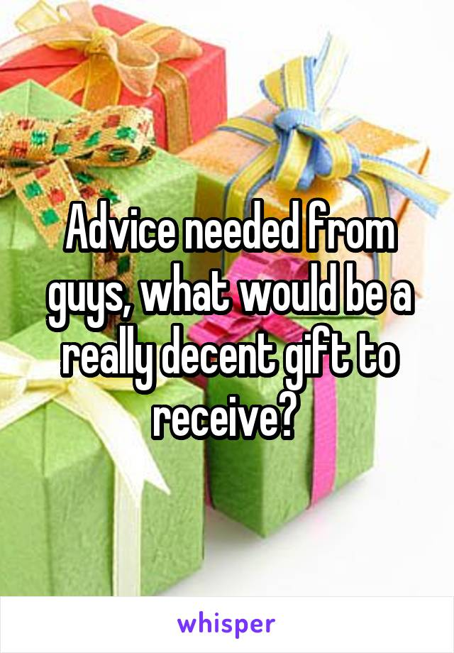 Advice needed from guys, what would be a really decent gift to receive?