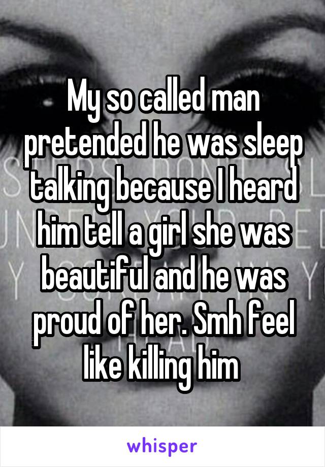 My so called man pretended he was sleep talking because I heard him tell a girl she was beautiful and he was proud of her. Smh feel like killing him