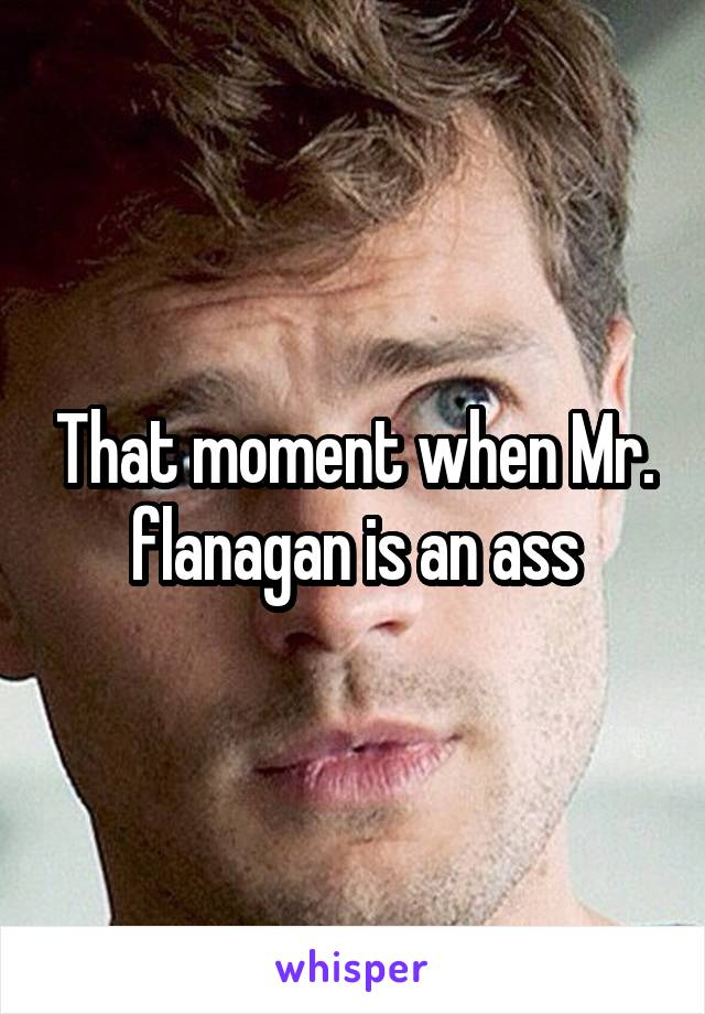 That moment when Mr. flanagan is an ass