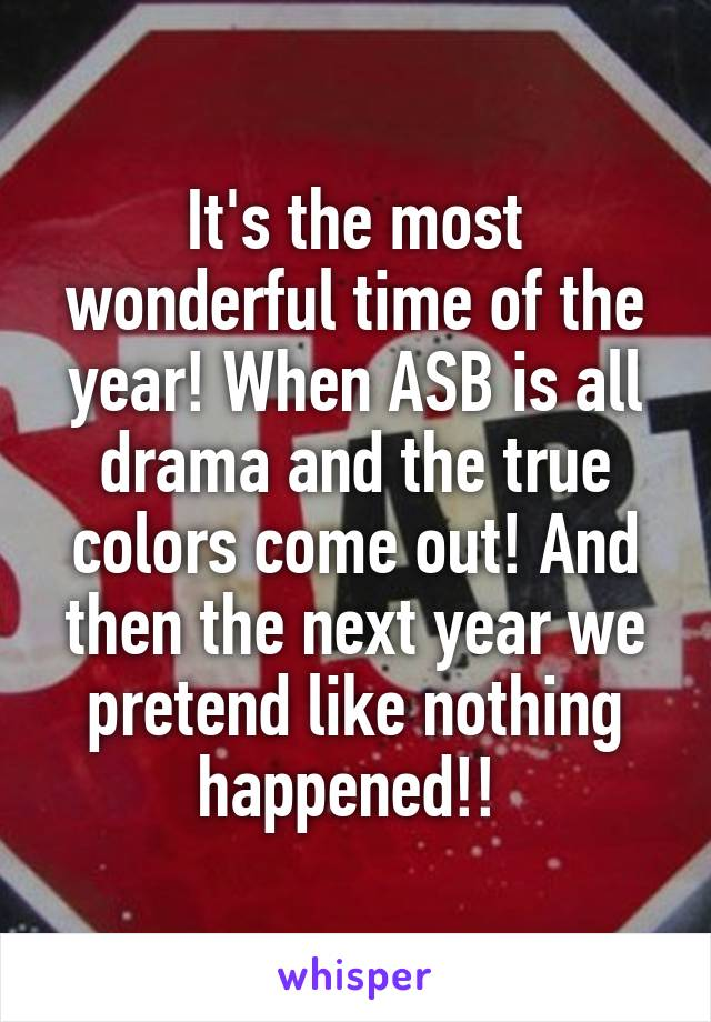 It's the most wonderful time of the year! When ASB is all drama and the true colors come out! And then the next year we pretend like nothing happened!!