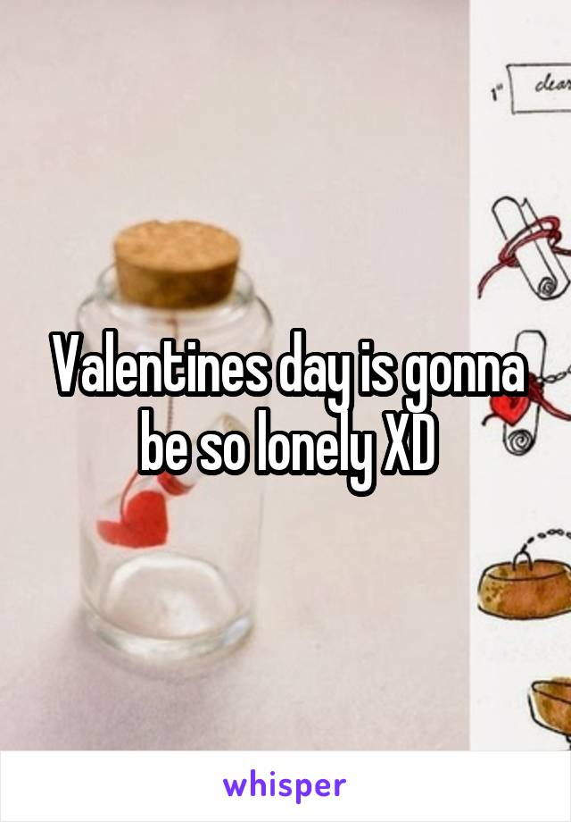 Valentines day is gonna be so lonely XD