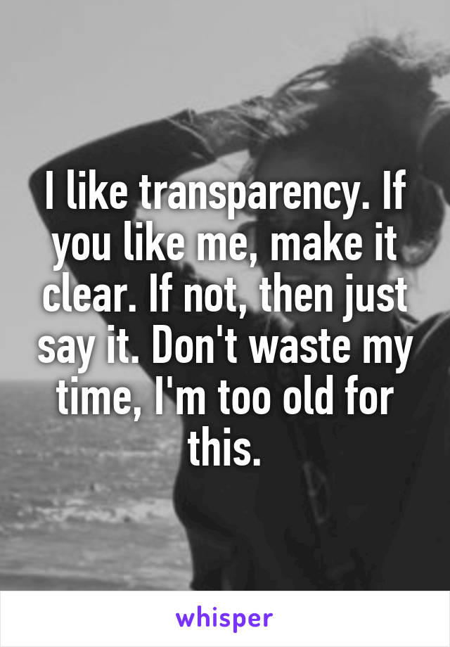 I like transparency. If you like me, make it clear. If not, then just say it. Don't waste my time, I'm too old for this.