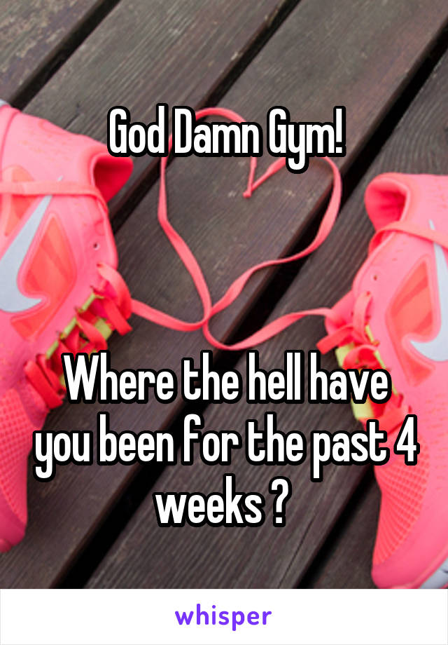 God Damn Gym!    Where the hell have you been for the past 4 weeks ?
