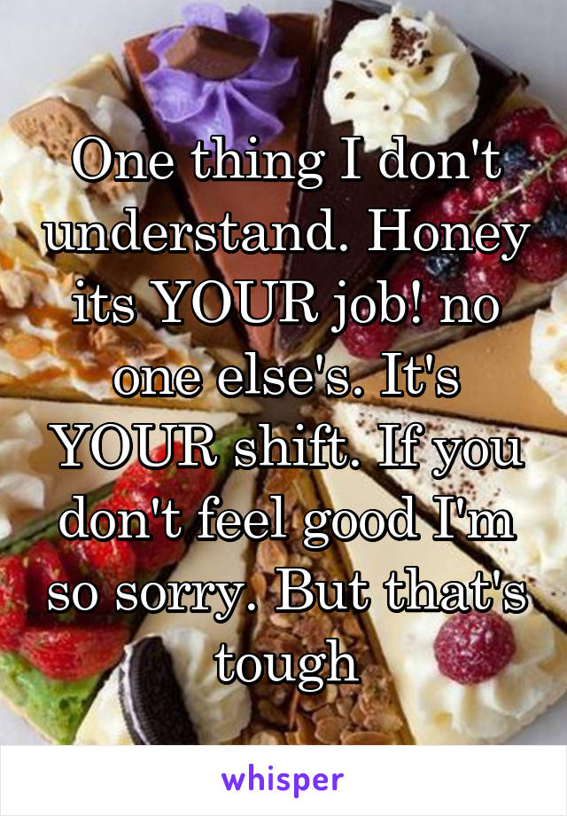 One thing I don't understand. Honey its YOUR job! no one else's. It's YOUR shift. If you don't feel good I'm so sorry. But that's tough