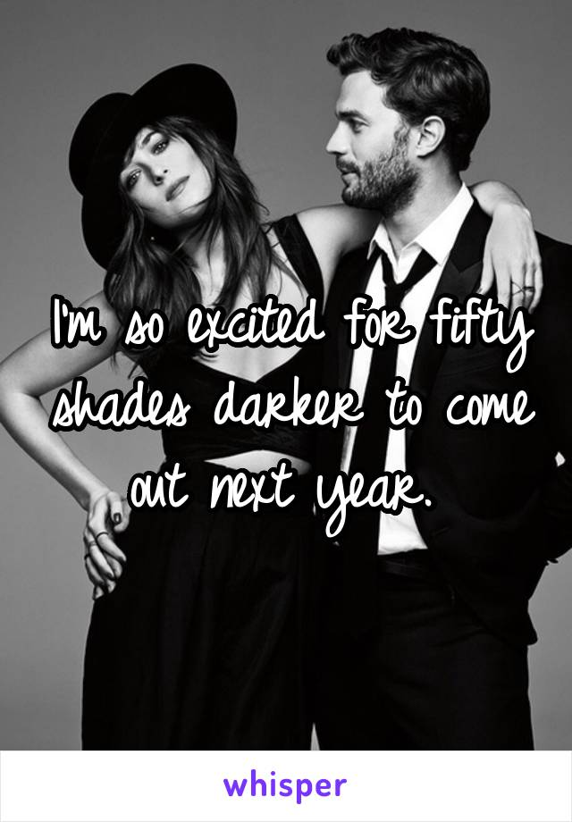 I'm so excited for fifty shades darker to come out next year.