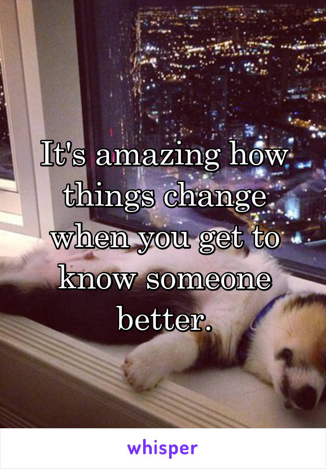 It's amazing how things change when you get to know someone better.