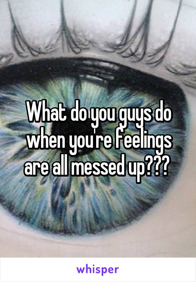 What do you guys do when you're feelings are all messed up???