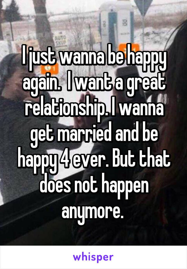 I just wanna be happy again.  I want a great relationship. I wanna get married and be happy 4 ever. But that does not happen anymore.