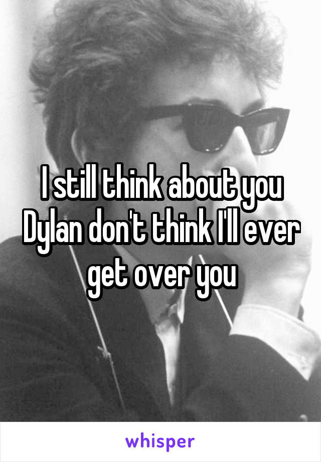 I still think about you Dylan don't think I'll ever get over you