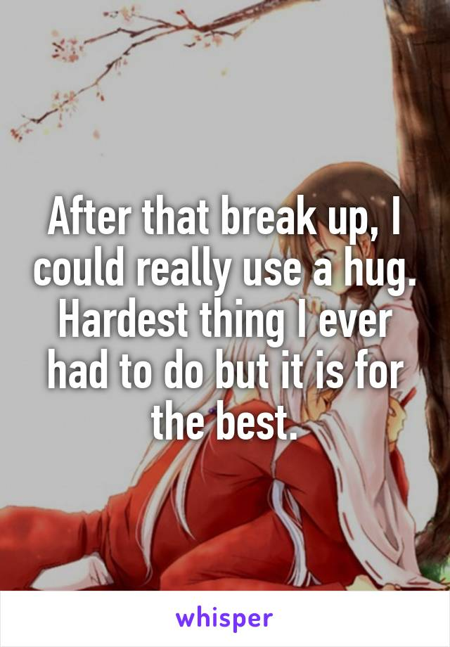 After that break up, I could really use a hug. Hardest thing I ever had to do but it is for the best.