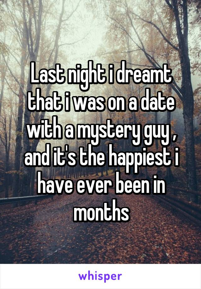 Last night i dreamt that i was on a date with a mystery guy , and it's the happiest i have ever been in months