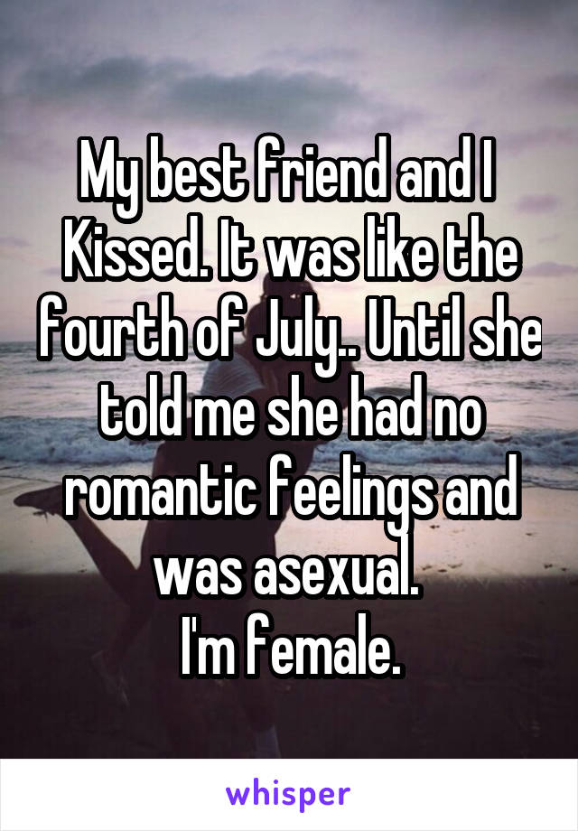 My best friend and I  Kissed. It was like the fourth of July.. Until she told me she had no romantic feelings and was asexual.  I'm female.