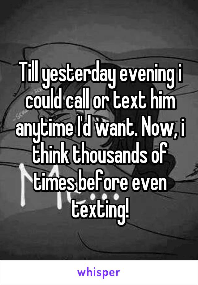 Till yesterday evening i could call or text him anytime I'd want. Now, i think thousands of times before even texting!