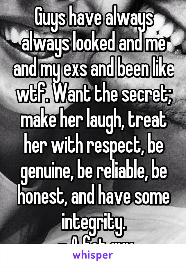 Guys have always always looked and me and my exs and been like wtf. Want the secret; make her laugh, treat her with respect, be genuine, be reliable, be honest, and have some integrity.  - A fat guy