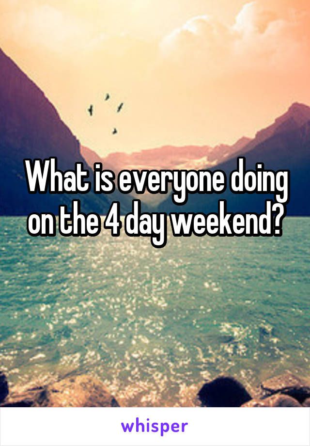 What is everyone doing on the 4 day weekend?
