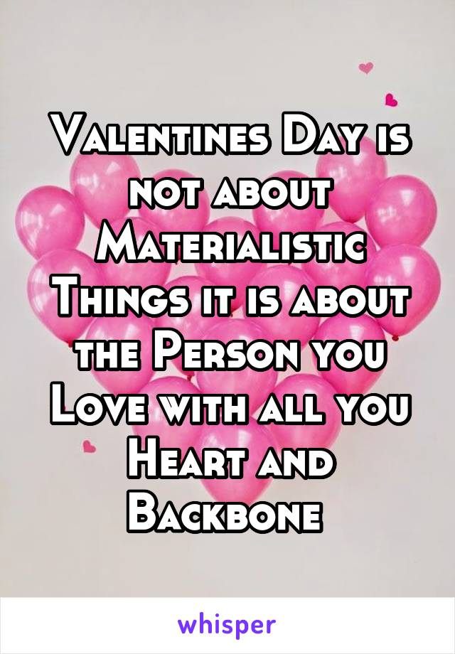 Valentines Day is not about Materialistic Things it is about the Person you Love with all you Heart and Backbone