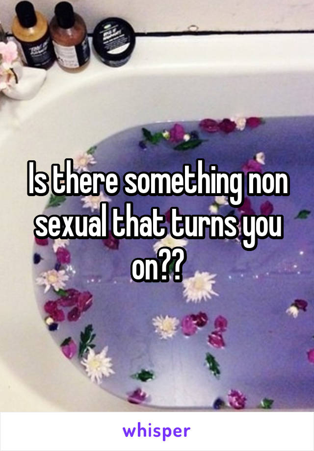 Is there something non sexual that turns you on??