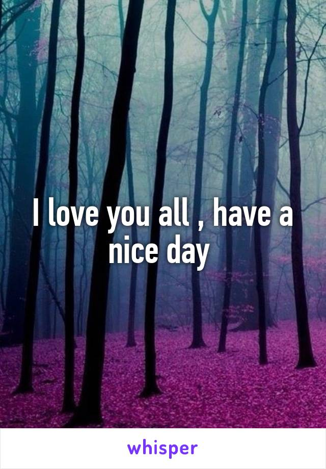 I love you all , have a nice day