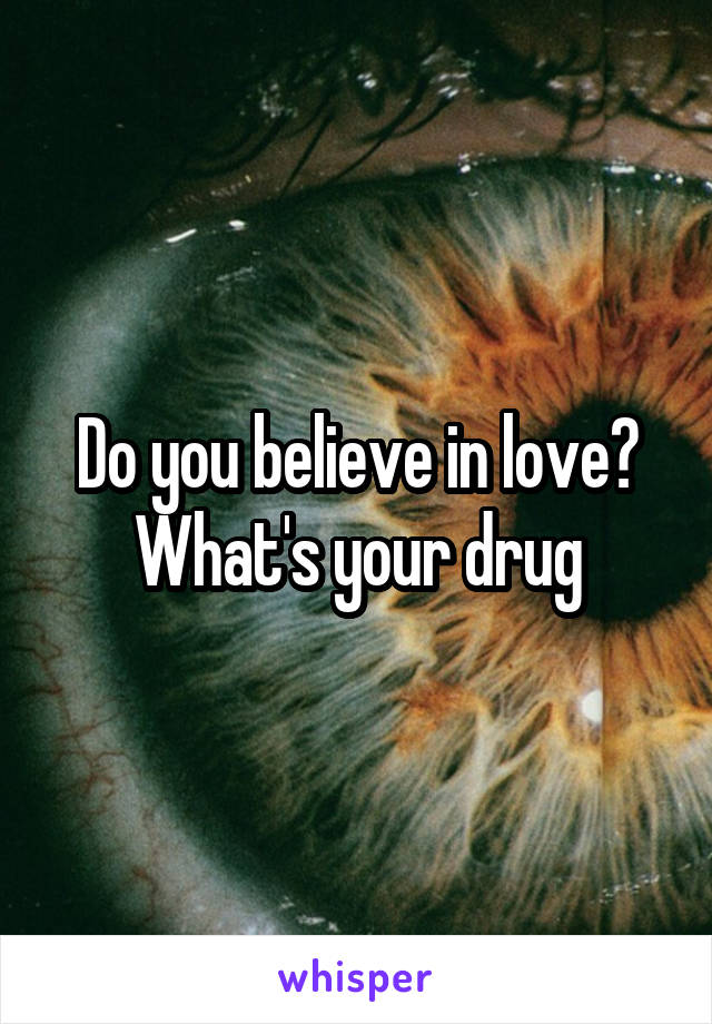Do you believe in love? What's your drug
