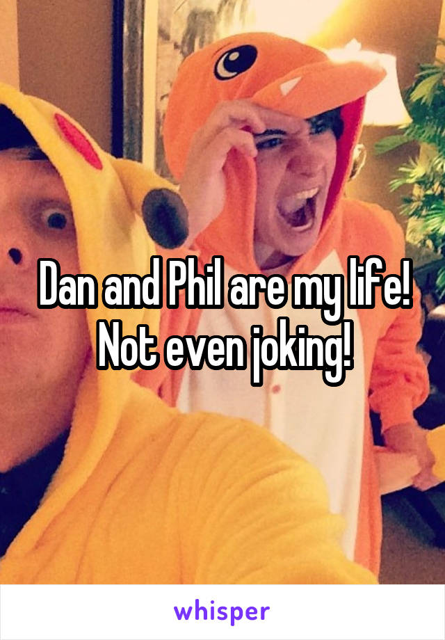Dan and Phil are my life! Not even joking!