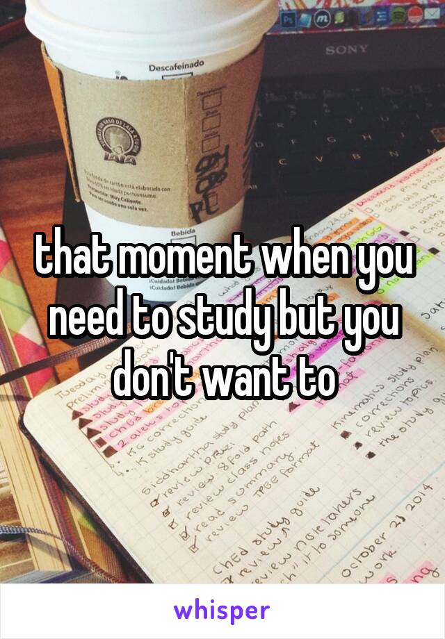 that moment when you need to study but you don't want to