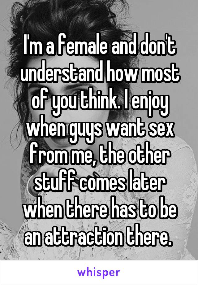 I'm a female and don't understand how most of you think. I enjoy when guys want sex from me, the other stuff comes later when there has to be an attraction there.