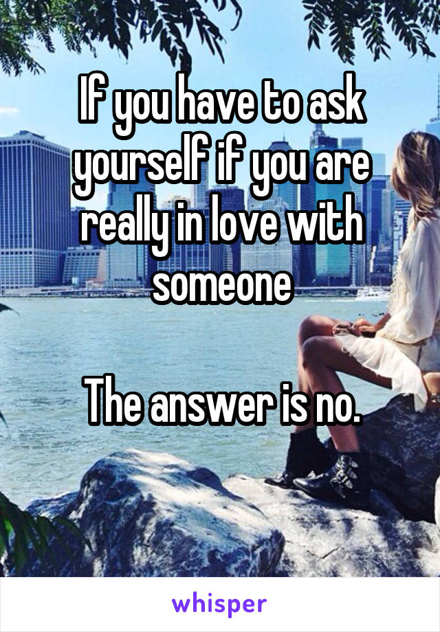 If you have to ask yourself if you are really in love with someone  The answer is no.