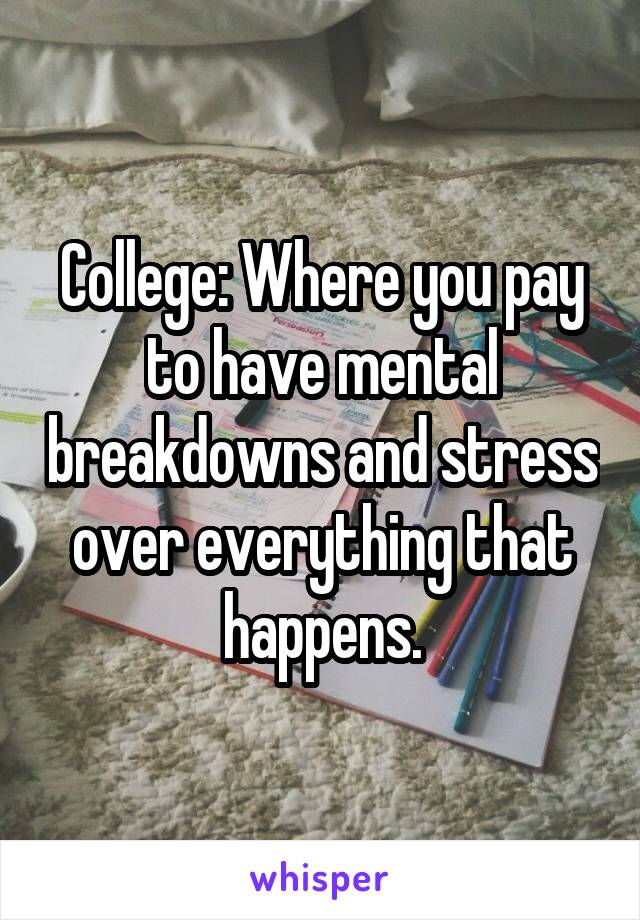 College: Where you pay to have mental breakdowns and stress over everything that happens.