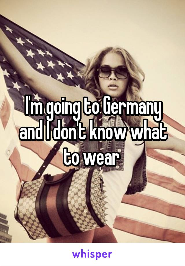 I'm going to Germany and I don't know what to wear