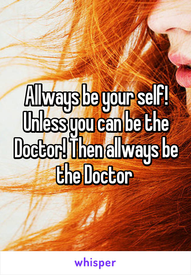 Allways be your self! Unless you can be the Doctor! Then allways be the Doctor