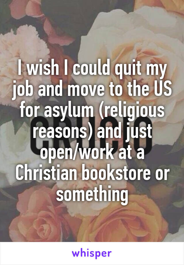I wish I could quit my job and move to the US for asylum (religious reasons) and just open/work at a Christian bookstore or something