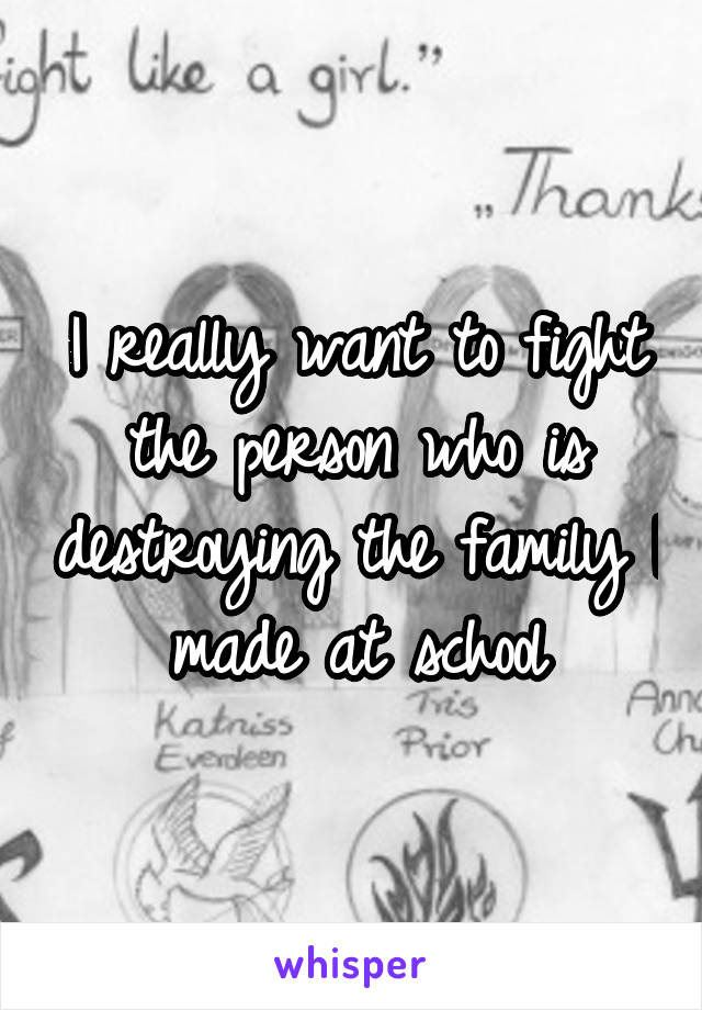 I really want to fight the person who is destroying the family I made at school