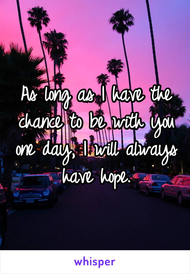 As long as I have the chance to be with you one day, I will always have hope.
