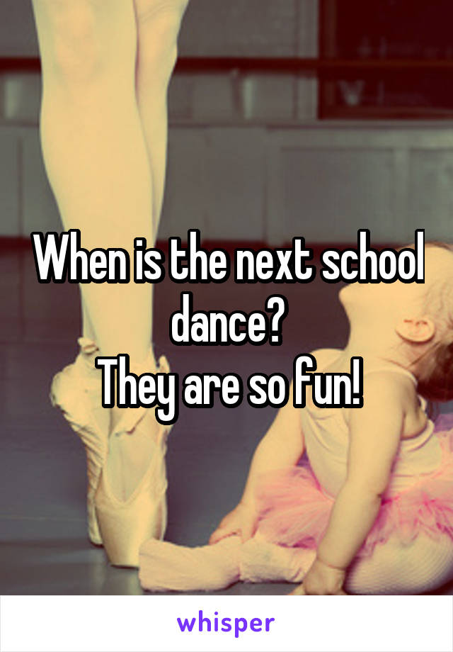 When is the next school dance? They are so fun!