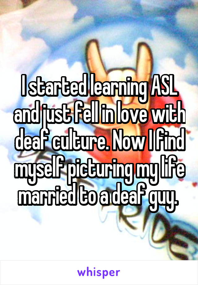 I started learning ASL and just fell in love with deaf culture. Now I find myself picturing my life married to a deaf guy.