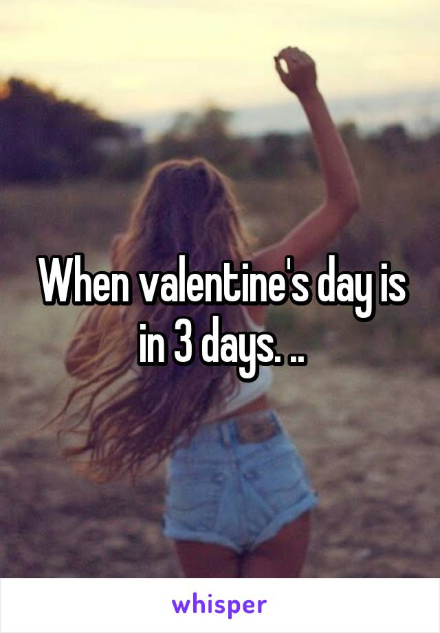 When valentine's day is in 3 days. ..