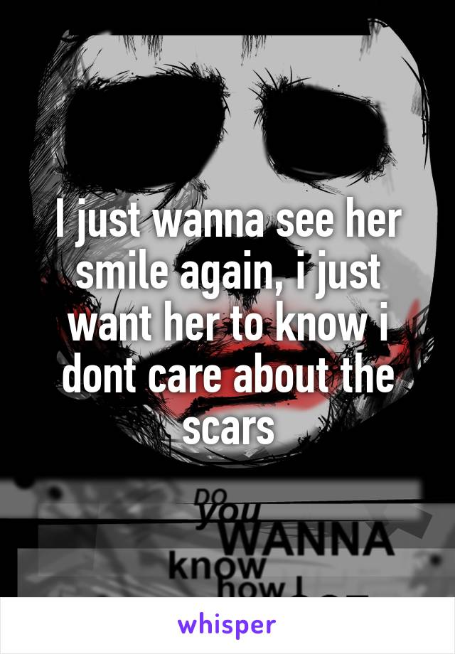 I just wanna see her smile again, i just want her to know i dont care about the scars