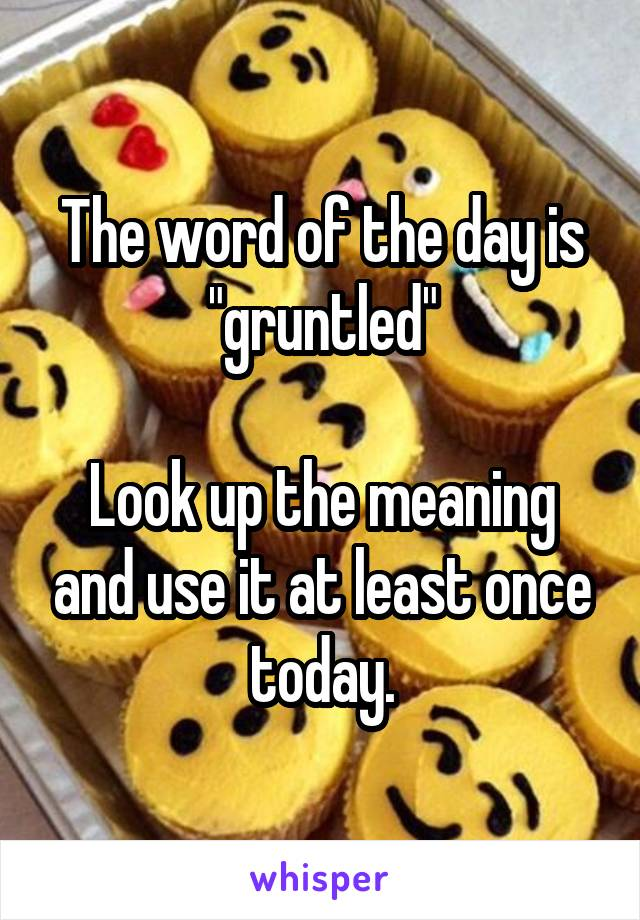"The word of the day is ""gruntled""  Look up the meaning and use it at least once today."
