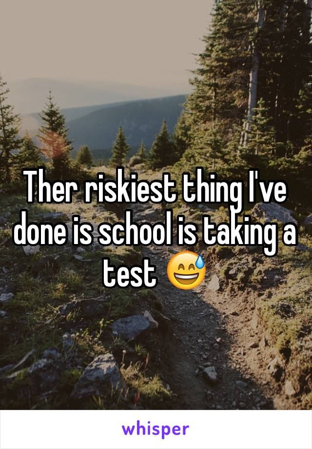 Ther riskiest thing I've done is school is taking a test 😅
