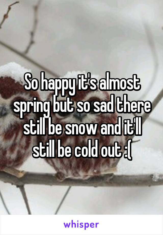 So happy it's almost spring but so sad there still be snow and it'll still be cold out :(
