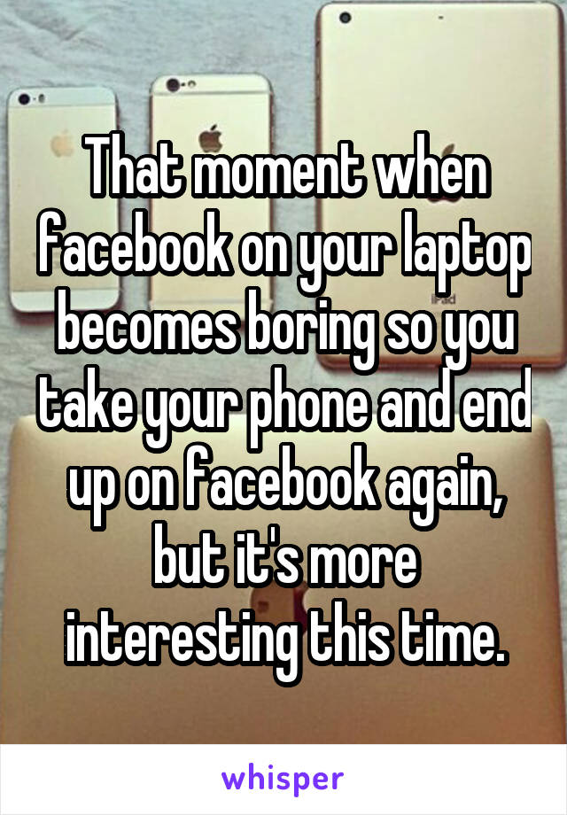 That moment when facebook on your laptop becomes boring so you take your phone and end up on facebook again, but it's more interesting this time.